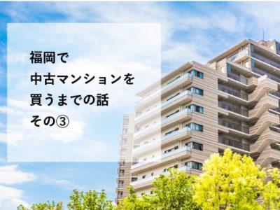 福岡で中古マンションを買うまでの話その③